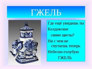 ГЖЕЛЬ Где ещё увидишь ты Колдовские синие цветы? Ни с чем не спутаешь теперь ...