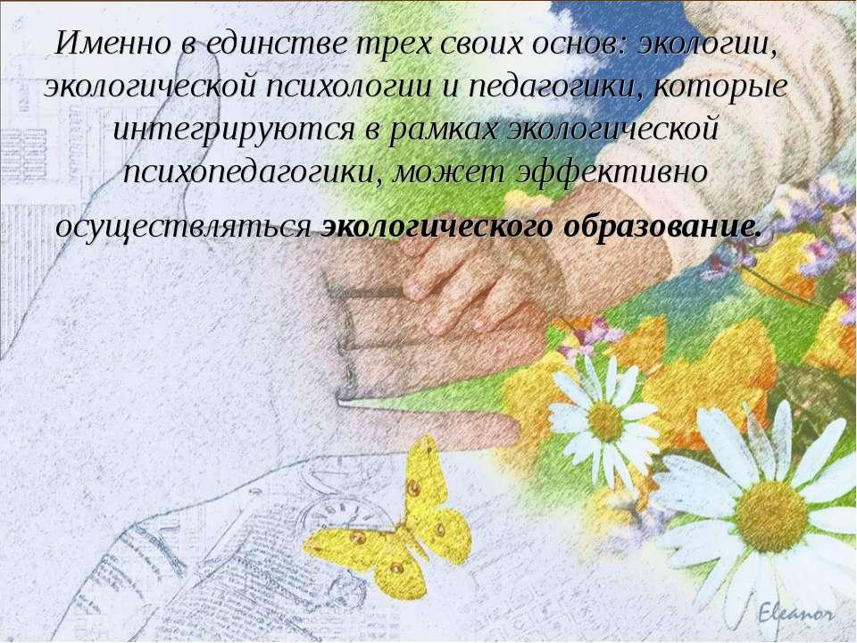 Именно в единстве трех своих основ: экологии, экологической психологии и педа...