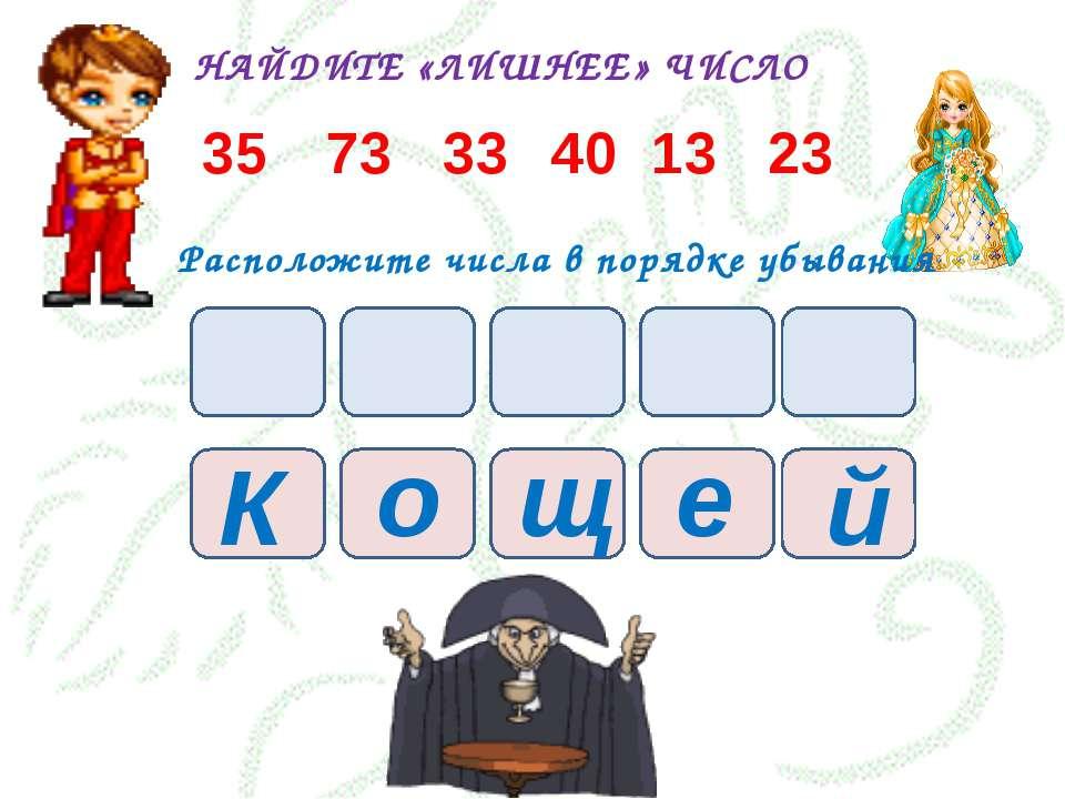 НАЙДИТЕ «ЛИШНЕЕ» ЧИСЛО 35 73 33 40 13 23 Расположите числа в порядке убывания...