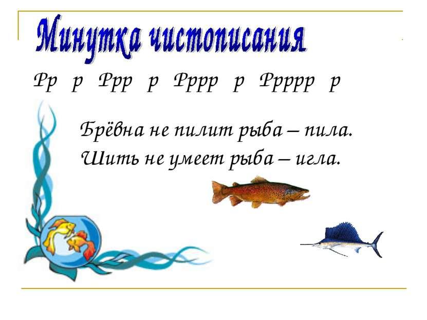 Рр р Ррр р Рррр р Ррррр р Брёвна не пилит рыба – пила. Шить не умеет рыба – и...
