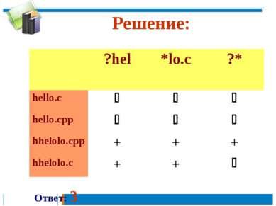 Решение: Ответ: 3 ?hel *lo.c ?* hello.c hello.cpp hhelolo.cpp + + + hhelolo.c...