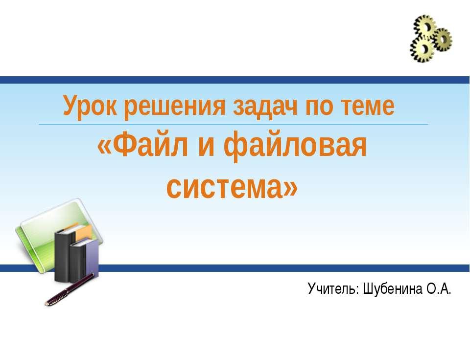 Урок решения задач по теме «Файл и файловая система» Учитель: Шубенина О.А.