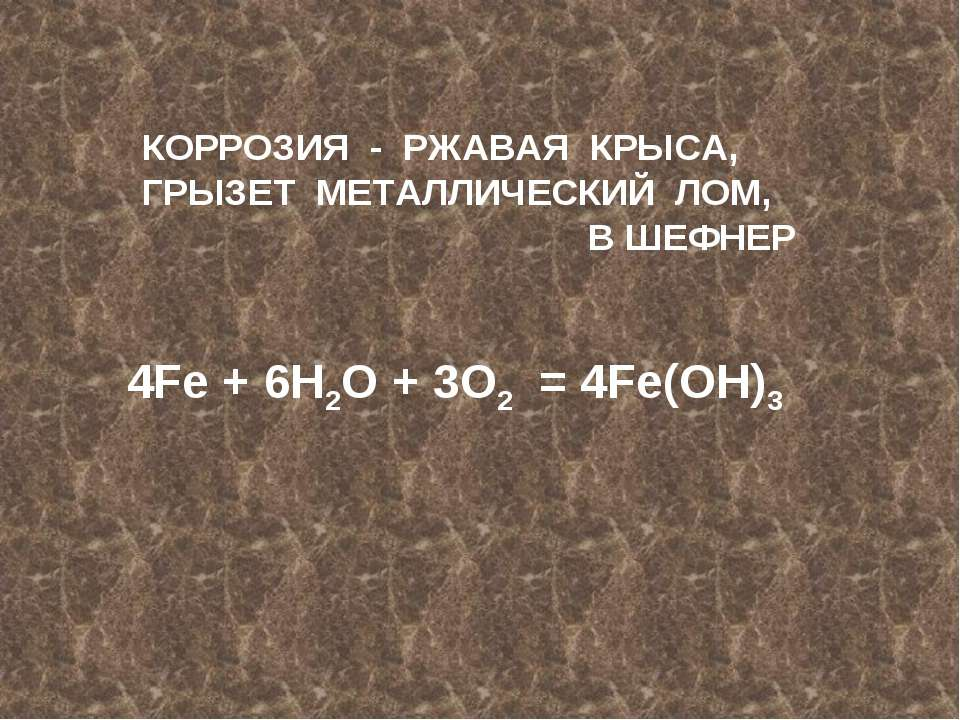 КОРРОЗИЯ - РЖАВАЯ КРЫСА, ГРЫЗЕТ МЕТАЛЛИЧЕСКИЙ ЛОМ, В ШЕФНЕР 4Fe + 6H2O + 3O2 ...