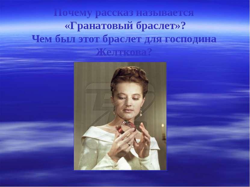 Почему рассказ называется «Гранатовый браслет»? Чем был этот браслет для госп...