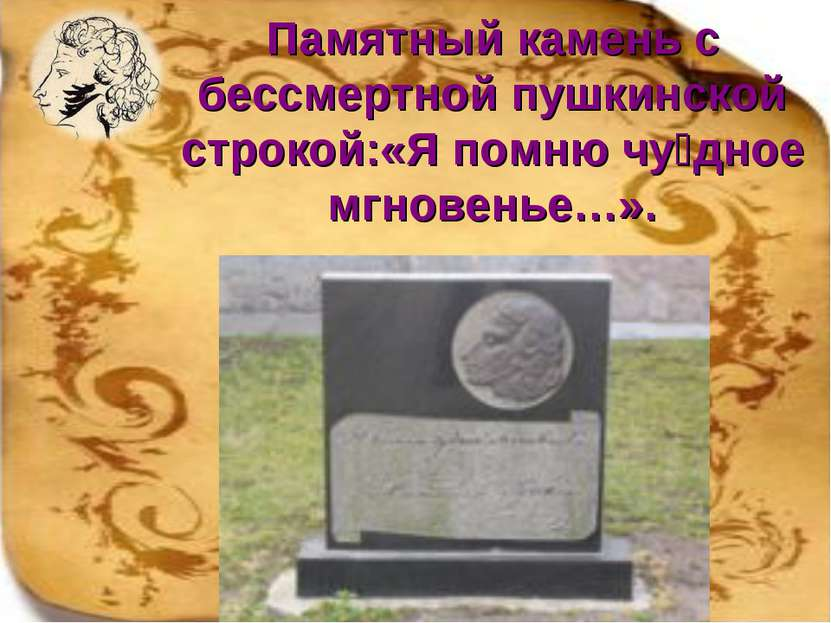 Памятный камень с бессмертной пушкинской строкой:«Я помню чу дное мгновенье…».