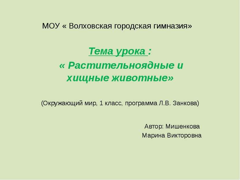 МОУ « Волховская городская гимназия» Тема урока : « Растительноядные и хищные...