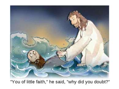 """You of little faith,"" he said, ""why did you doubt?"""
