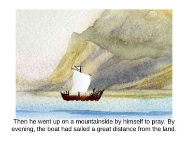 Then he went up on a mountainside by himself to pray. By evening, the boat ha...