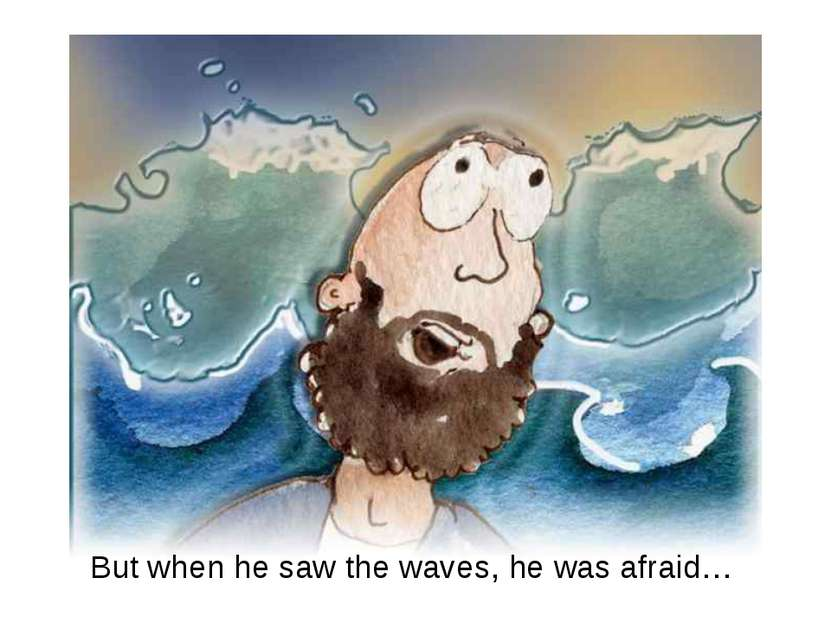 But when he saw the waves, he was afraid…
