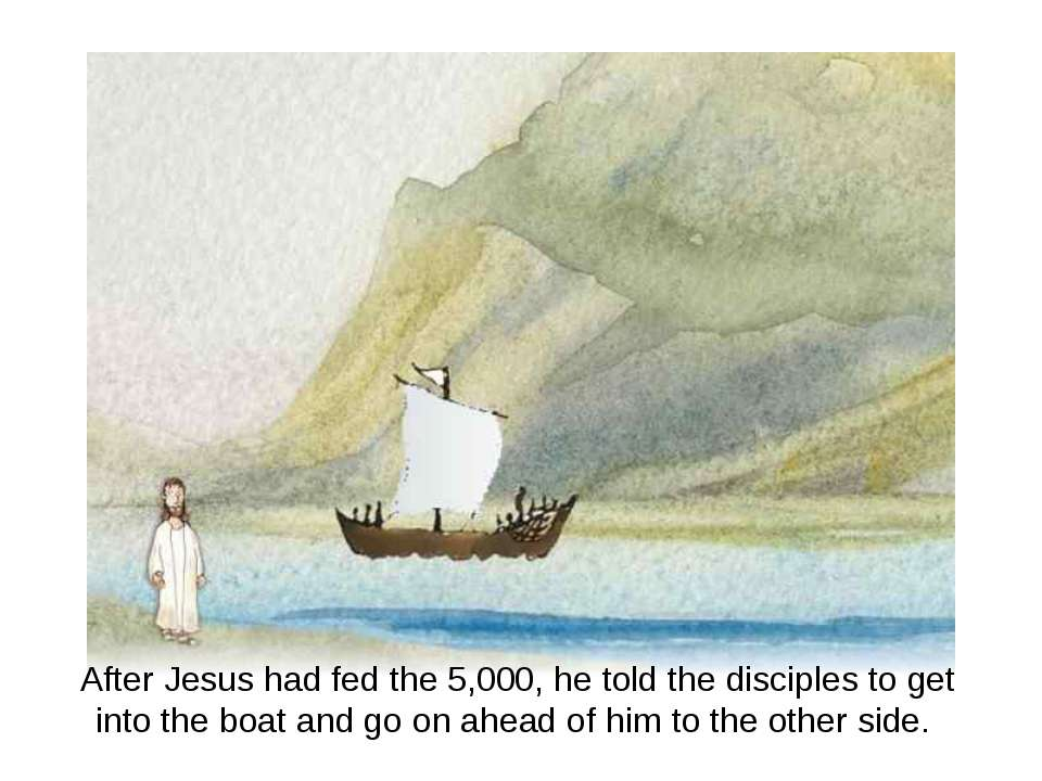 After Jesus had fed the 5,000, he told the disciples to get into the boat and...