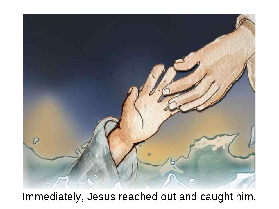 Immediately, Jesus reached out and caught him.