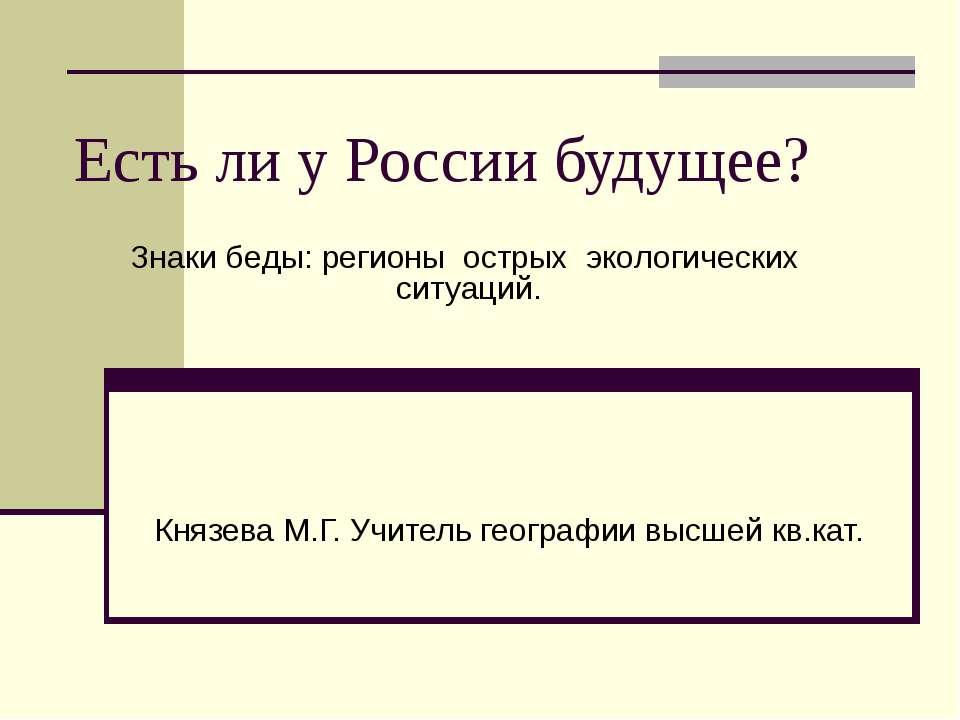 Есть ли у России будущее? Князева М.Г. Учитель географии высшей кв.кат. Знаки...