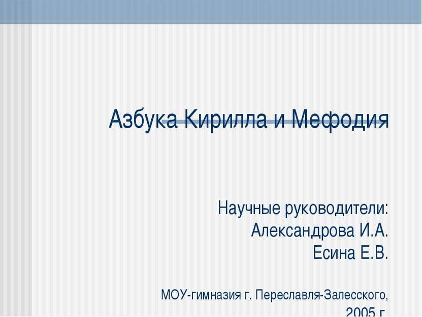 Азбука Кирилла и Мефодия Научные руководители: Александрова И.А. Есина Е.В. М...