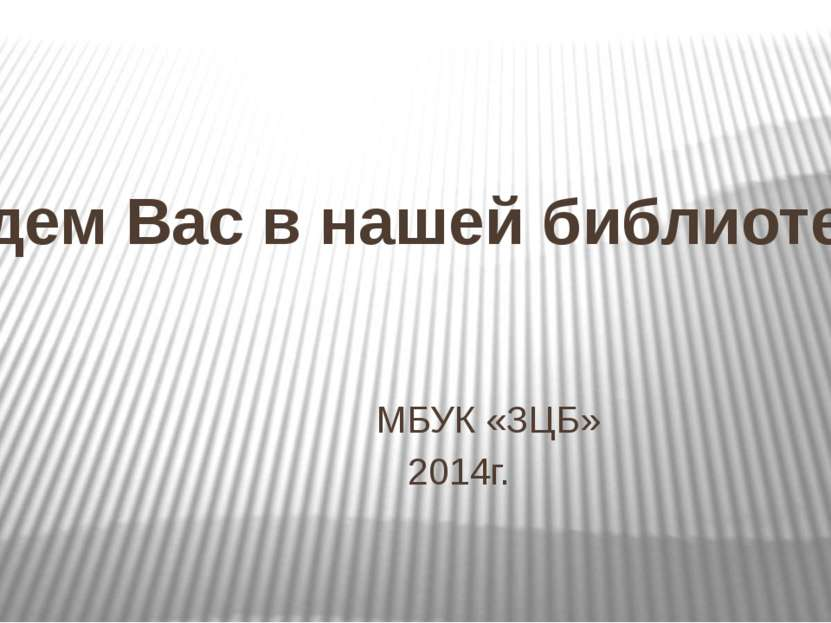 Ждем Вас в нашей библиотеке МБУК «ЗЦБ» 2014г.