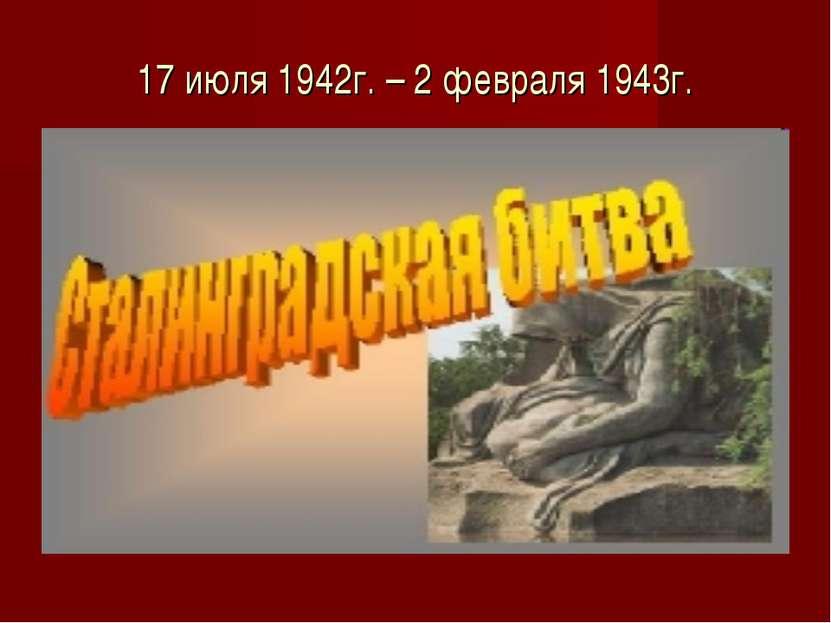 17 июля 1942г. – 2 февраля 1943г.