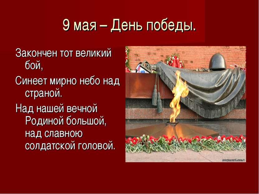 9 мая – День победы. Закончен тот великий бой, Синеет мирно небо над страной....