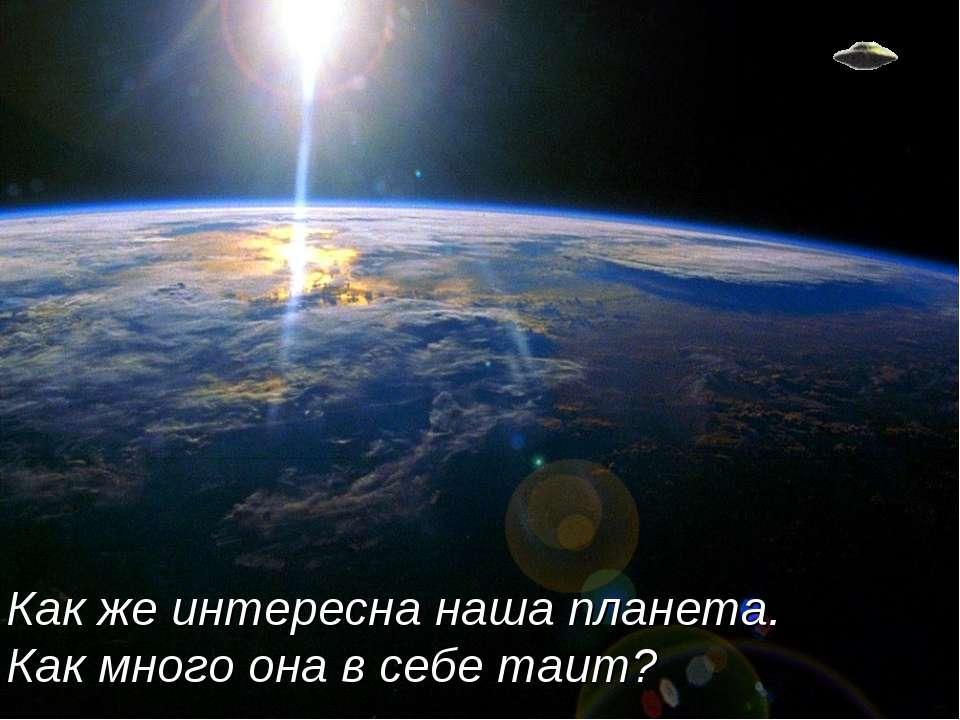 Как же интересна наша планета. Как много она в себе таит?