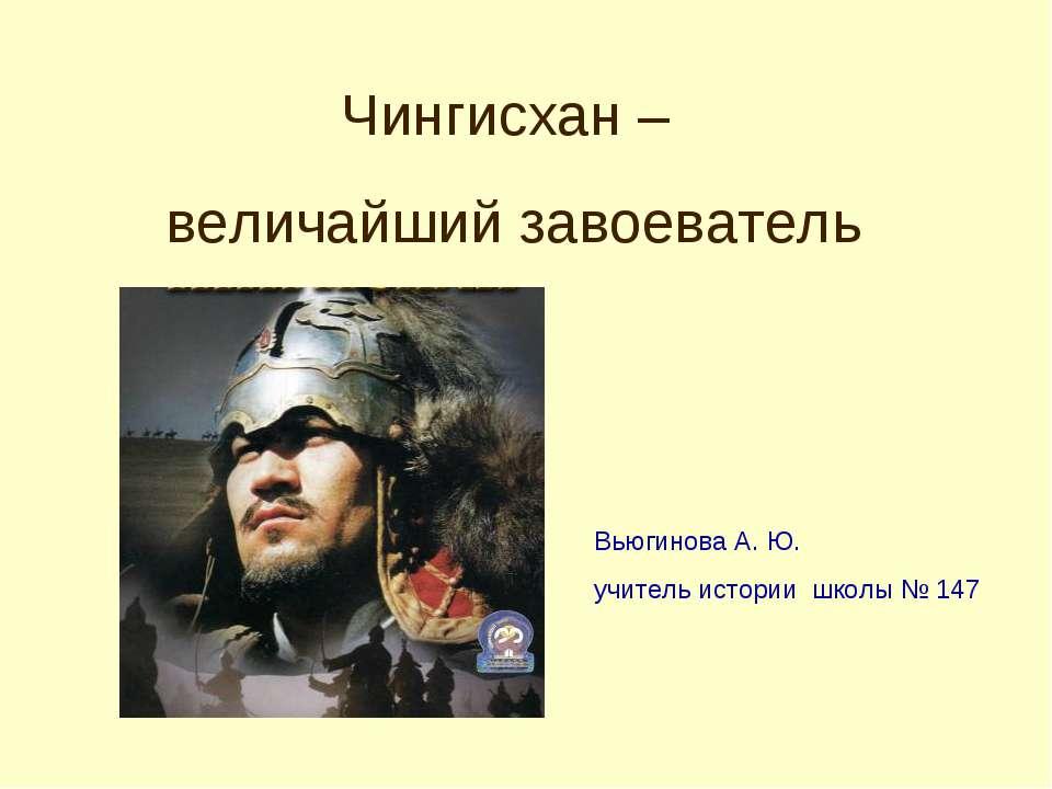 Чингисхан – величайший завоеватель Вьюгинова А. Ю. учитель истории школы № 147