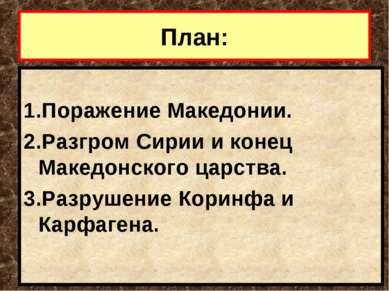 План: 1.Поражение Македонии. 2.Разгром Сирии и конец Македонского царства. 3....