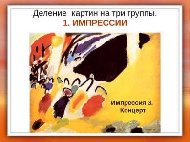 Деление картин на три группы. 1. ИМПРЕССИИ Импрессия 3. Концерт