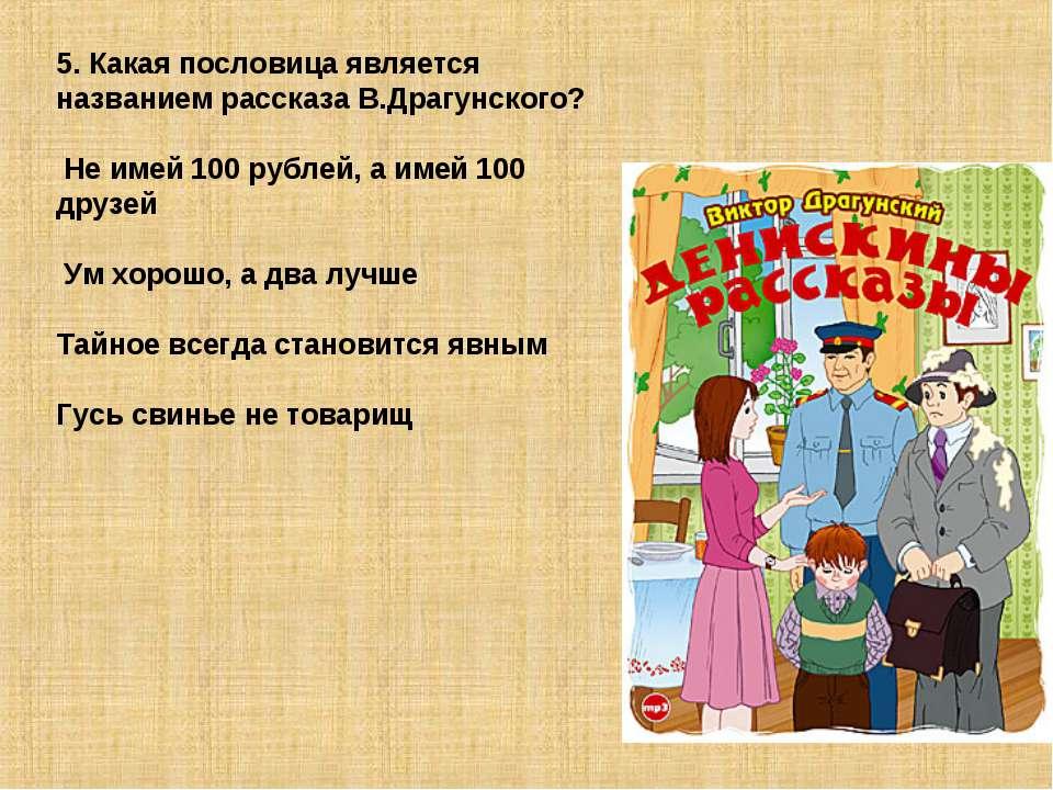 5. Какая пословица является названием рассказа В.Драгунского? Не имей 100 руб...