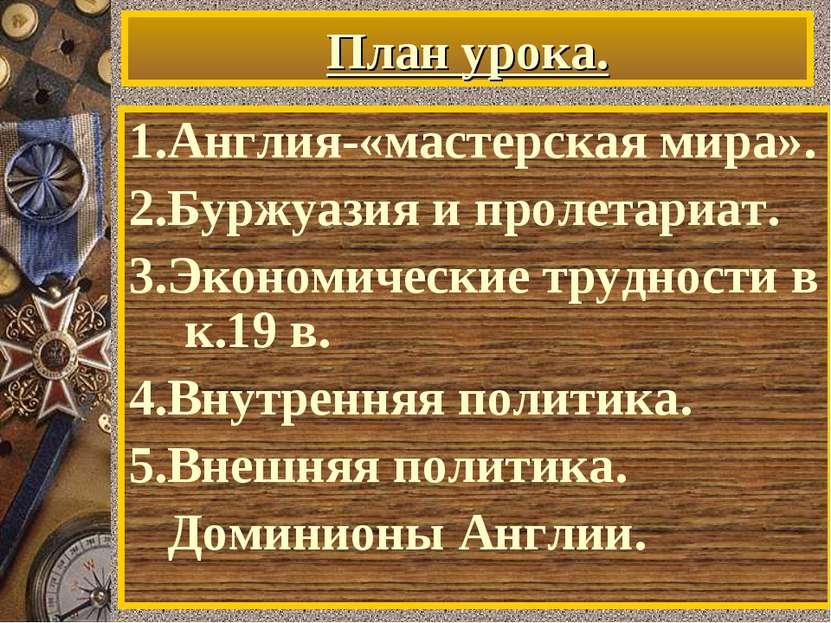 План урока. 1.Англия-«мастерская мира». 2.Буржуазия и пролетариат. 3.Экономич...