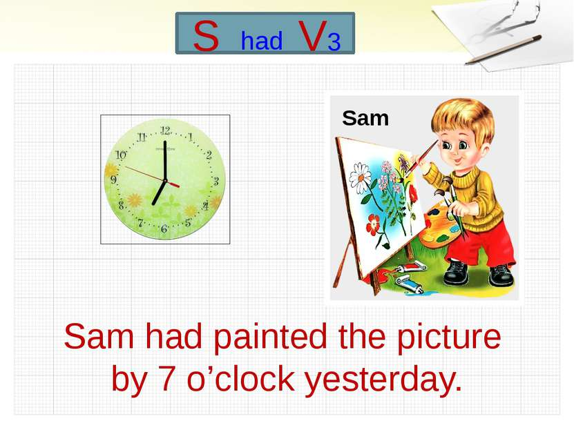 Sam had painted the picture by 7 o'clock yesterday. Sam S had V3