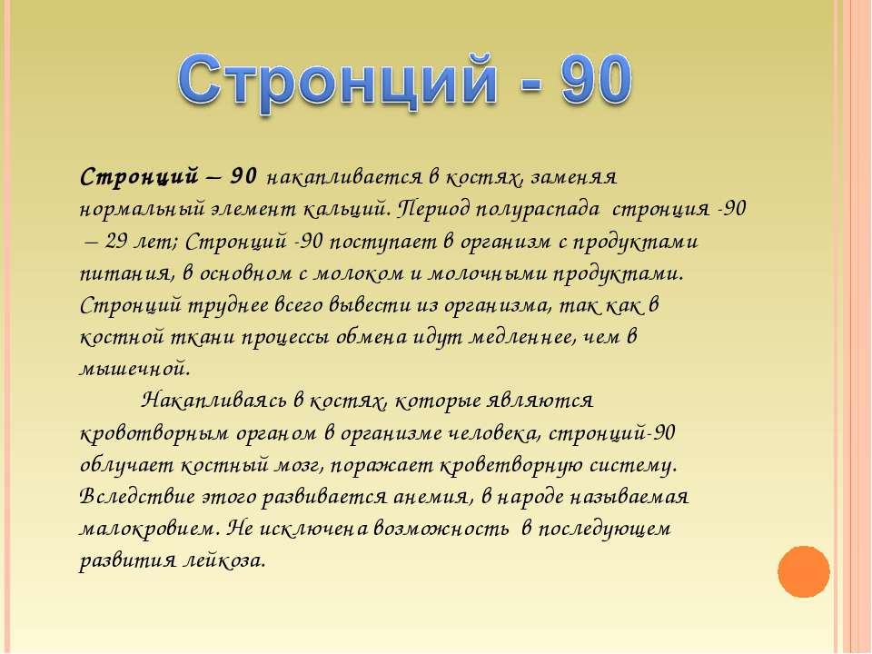 Стронций – 90 накапливается в костях, заменяя нормальный элемент кальций. Пер...