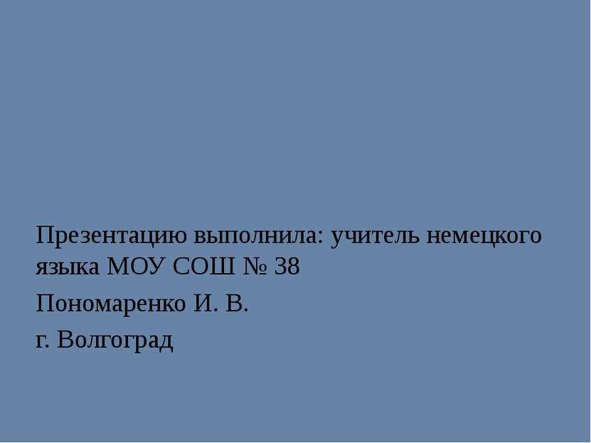 Презентацию выполнила: учитель немецкого языка МОУ СОШ № 38 Пономаренко И. В....