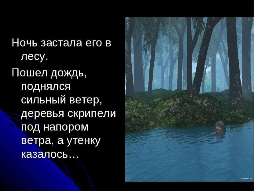 Ночь застала его в лесу. Пошел дождь, поднялся сильный ветер, деревья скрипел...