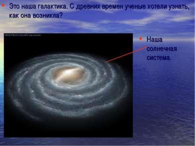 Это наша галактика. С древних времен ученые хотели узнать, как она возникла? ...