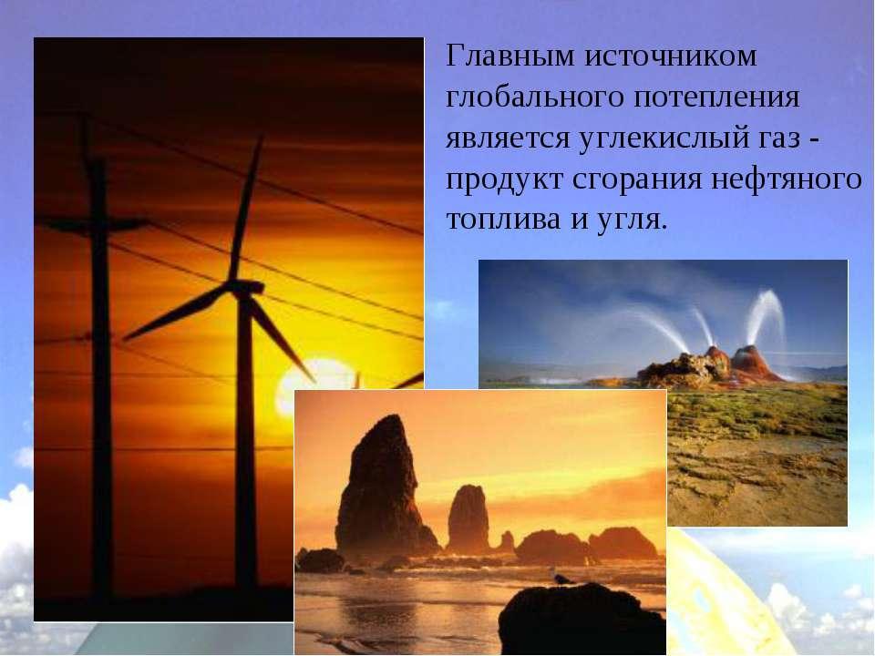 Главным источником глобального потепления является углекислый газ - продукт с...