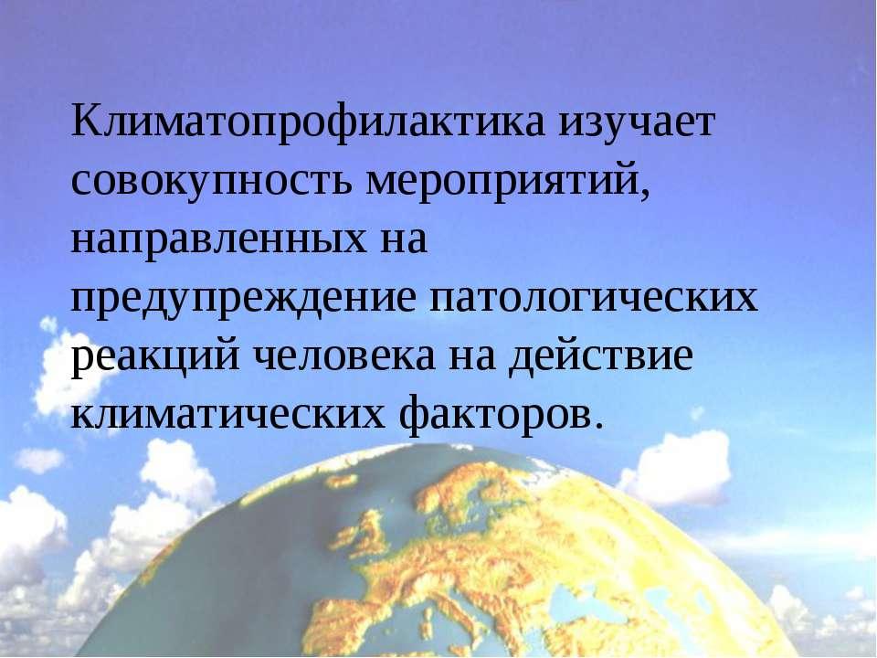 Климатопрофилактика изучает совокупность мероприятий, направленных на предупр...