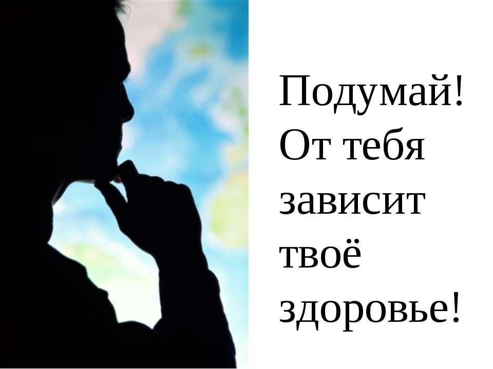 Подумай! От тебя зависит твоё здоровье!