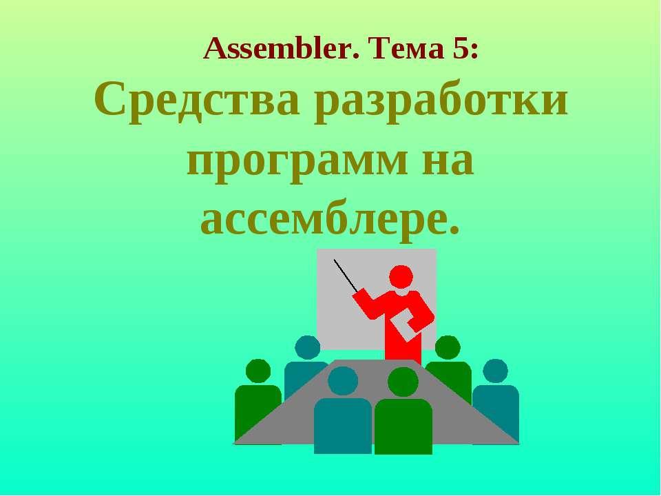 Средства разработки программ на ассемблере. Assembler. Тема 5: