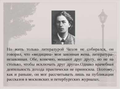 Но жить только литературой Чехов не собирался, он говорил, что «медицина- моя...