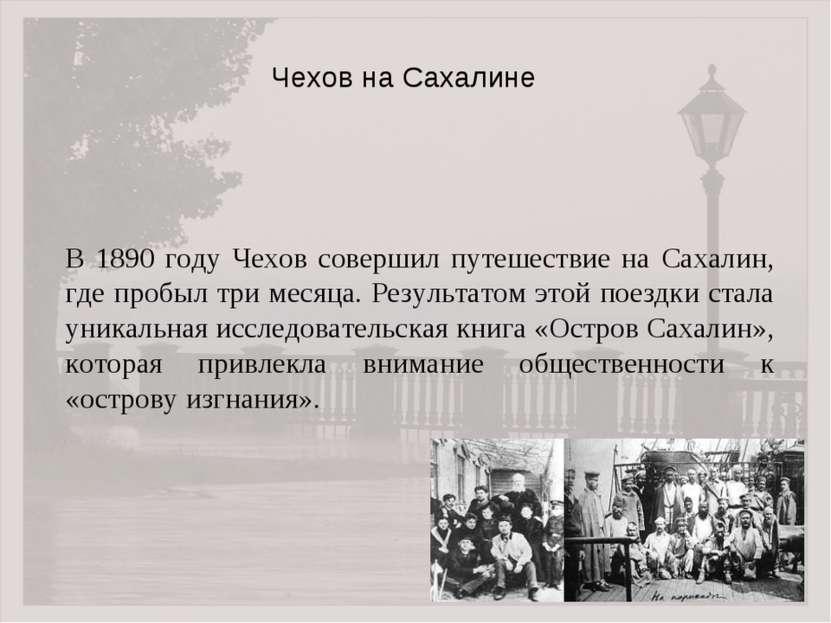 В 1890 году Чехов совершил путешествие на Сахалин, где пробыл три месяца. Рез...