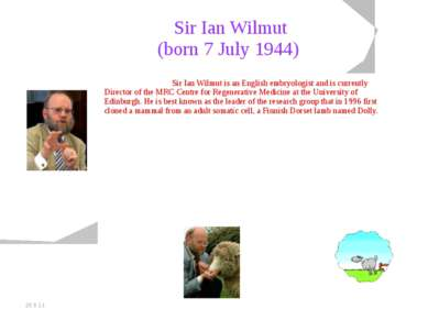 20.5.11 Sir Ian Wilmut (born 7 July 1944) Sir Ian Wilmut is an English embryo...