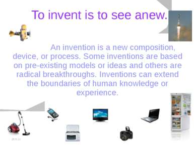 20.5.11 To invent is to see anew. An invention is a new composition, device, ...