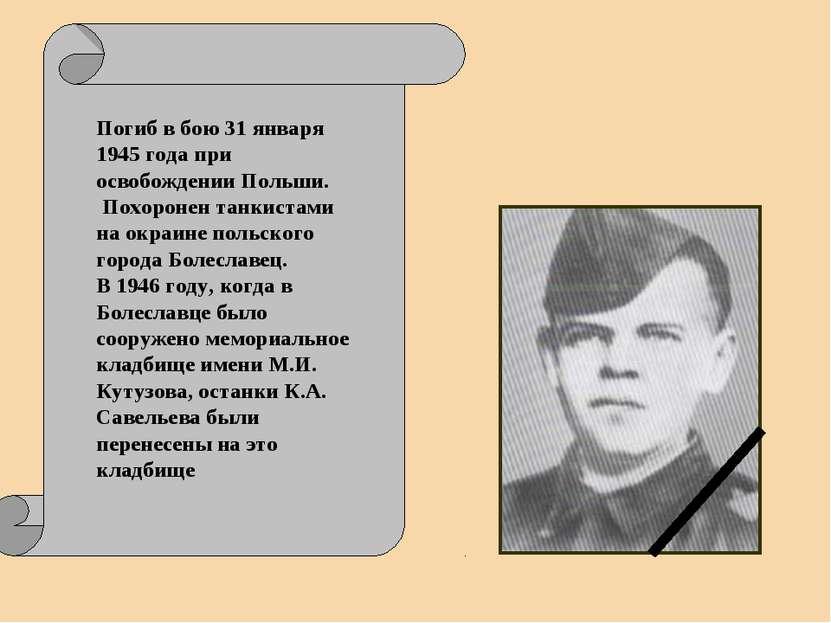 Погиб в бою 31 января 1945 года при освобождении Польши. Похоронен танкистами...