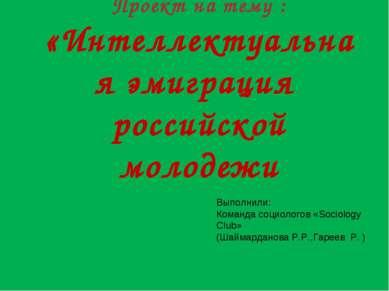 Проект на тему : «Интеллектуальная эмиграция российской молодежи Выполнили: К...