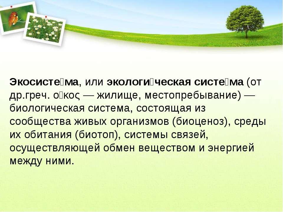 Экосисте ма, или экологи ческая систе ма (от др.греч. οἶκος— жилище, местопр...