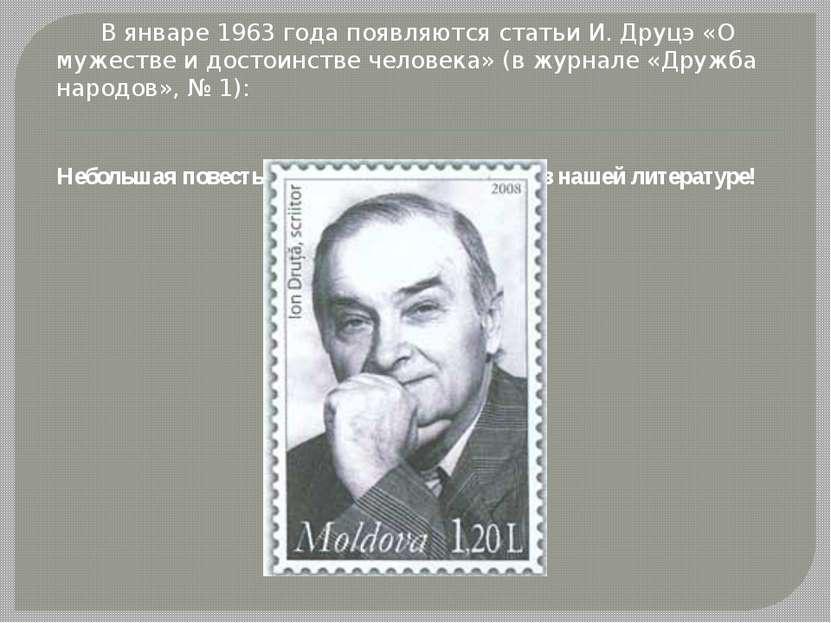 В январе 1963 года появляются статьи И. Друцэ «О мужестве и достоинстве челов...