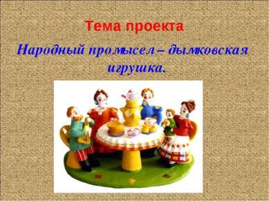 Тема проекта Народный промысел – дымковская игрушка.
