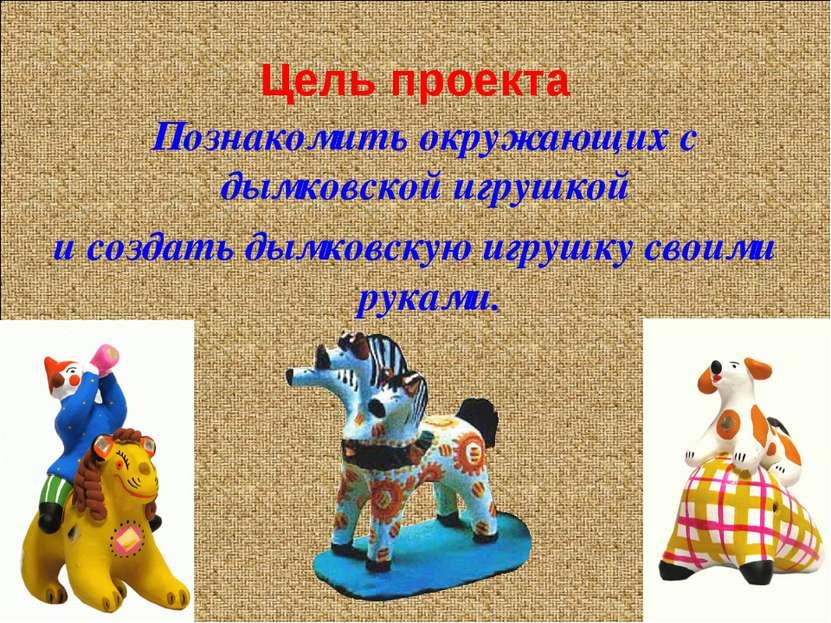 Цель проекта Познакомить окружающих с дымковской игрушкой и создать дымковску...
