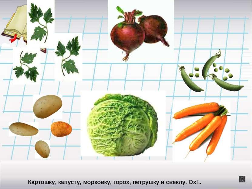 Картошку, капусту, морковку, горох, петрушку и свеклу. Ох!..