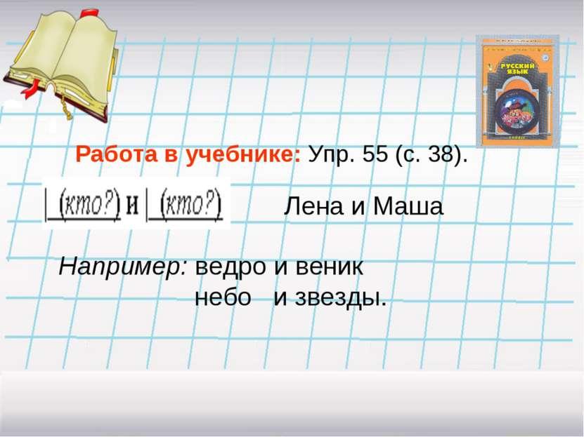 Работа в учебнике: Упр. 55 (с. 38). Лена и Маша Например: ведро и веник небо ...