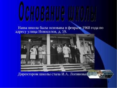 Наша школа была основана в феврале 1968 года по адресу улица Новоселов, д. 59...
