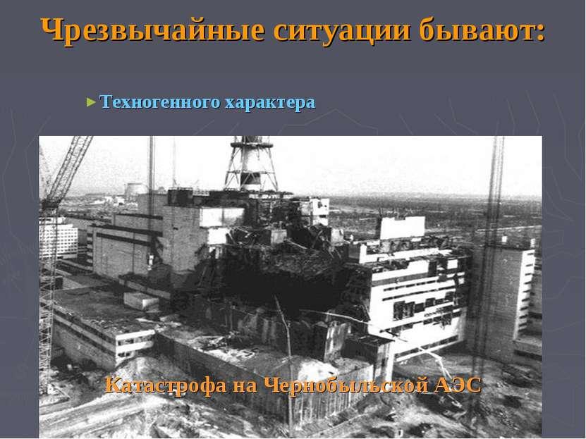 Чрезвычайные ситуации бывают: Техногенного характера Катастрофа на Чернобыльс...