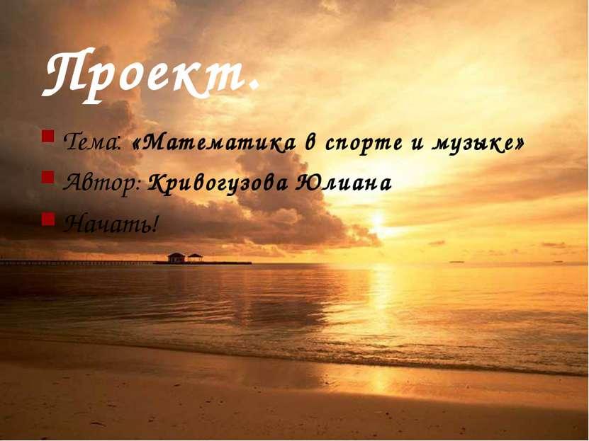 Проект. Тема: «Математика в спорте и музыке» Автор: Кривогузова Юлиана Начать!